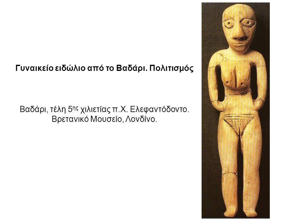 Γυναικείο ειδώλιο από το Βαδάρι. Πολιτισμός Βαδάρι, τέλη 5 ης χιλιετίας π.Χ. Ελεφαντόδοντο. Βρετανικό Μουσείο, Λονδίνο.