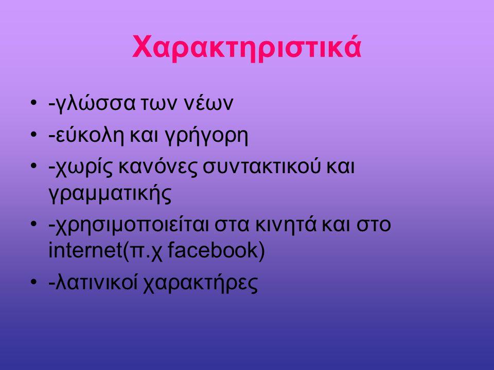 Χαρακτηριστικά -γλώσσα των νέων -εύκολη και γρήγορη -χωρίς κανόνες συντακτικού και γραμματικής -χρησιμοποιείται στα κινητά και στο internet(π.χ facebo
