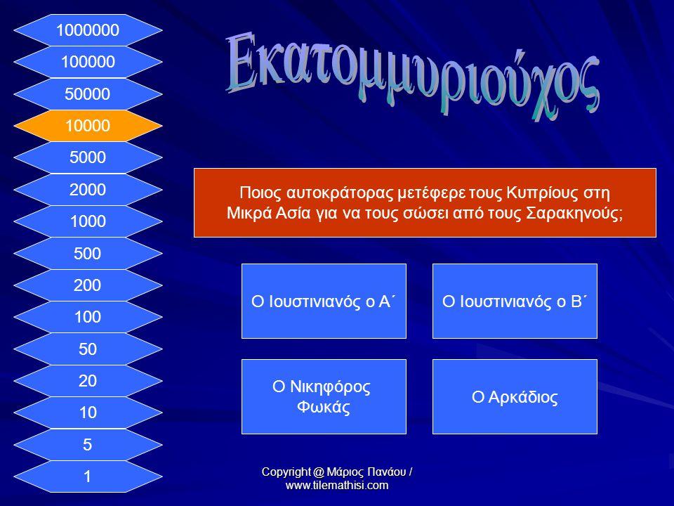 1 5 10 20 50 100 200 500 1000 2000 5000 10000 50000 100000 1000000 Ποιος αυτοκράτορας μετέφερε τους Κυπρίους στη Μικρά Ασία για να τους σώσει από τους Σαρακηνούς; Ο Ιουστινιανός ο Α΄Ο Ιουστινιανός ο Β΄ Ο Νικηφόρος Φωκάς Ο Αρκάδιος Copyright @ Μάριος Πανάου / www.tilemathisi.com