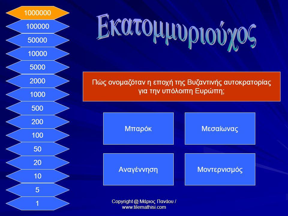 1 5 10 20 50 100 200 500 1000 2000 5000 10000 50000 100000 1000000 Πώς ονομαζόταν η εποχή της Βυζαντινής αυτοκρατορίας για την υπόλοιπη Ευρώπη; ΜπαρόκΜεσαίωνας ΑναγέννησηΜοντερνισμός Copyright @ Μάριος Πανάου / www.tilemathisi.com