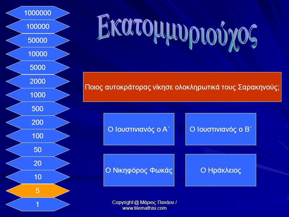 1 5 10 20 50 100 200 500 1000 2000 5000 10000 50000 100000 1000000 Ποιος αυτοκράτορας νίκησε ολοκληρωτικά τους Σαρακηνούς; Ο Ιουστινιανός ο Α΄Ο Ιουστινιανός ο Β΄ Ο Νικηφόρος ΦωκάςΟ Ηράκλειος Copyright @ Μάριος Πανάου / www.tilemathisi.com