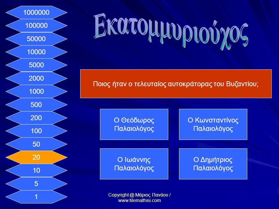 1 5 10 20 50 100 200 500 1000 2000 5000 10000 50000 100000 1000000 Ποιος ήταν ο τελευταίος αυτοκράτορας του Βυζαντίου; Ο Θεόδωρος Παλαιολόγος Ο Κωνσταντίνος Παλαιολόγος Ο Ιωάννης Παλαιολόγος Ο Δημήτριος Παλαιολόγος Copyright @ Μάριος Πανάου / www.tilemathisi.com