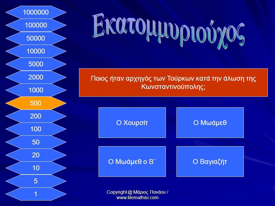 1 5 10 20 50 100 200 500 1000 2000 5000 10000 50000 100000 1000000 Ποιος ήταν αρχηγός των Τούρκων κατά την άλωση της Κωνσταντινούπολης; Ο ΧουρσίτΟ Μωάμεθ Ο Μωάμεθ ο Β΄Ο Βαγιαζήτ Copyright @ Μάριος Πανάου / www.tilemathisi.com