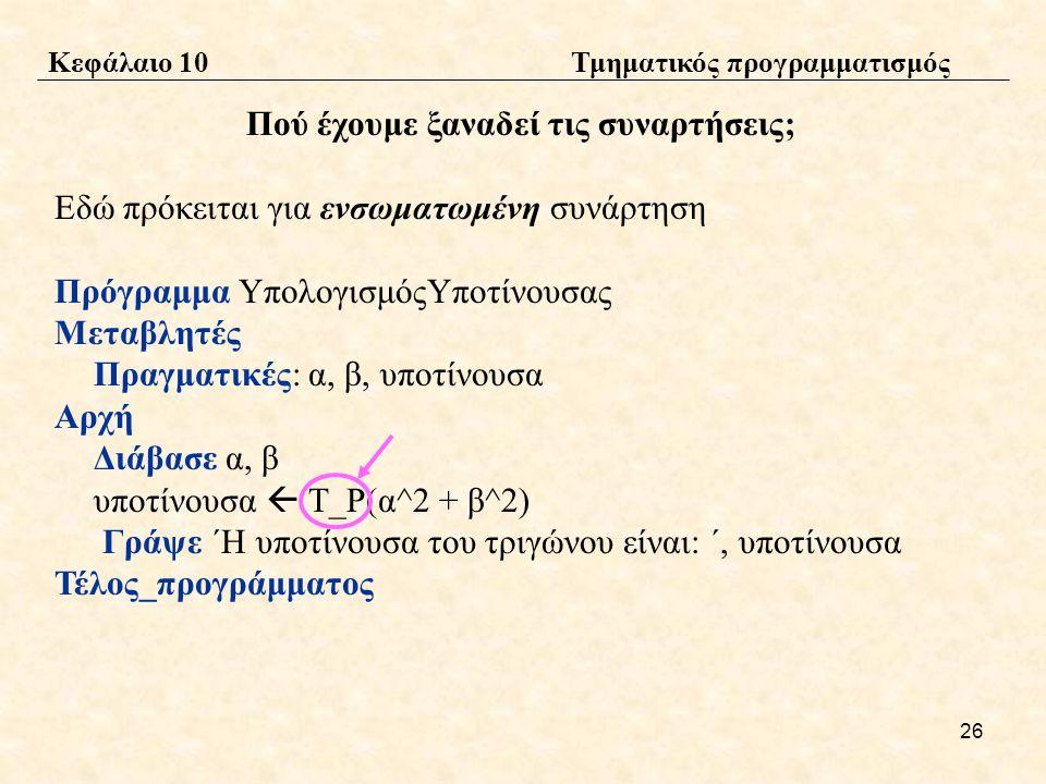 26 Πού έχουμε ξαναδεί τις συναρτήσεις; Εδώ πρόκειται για ενσωματωμένη συνάρτηση Πρόγραμμα ΥπολογισμόςΥποτίνουσας Μεταβλητές Πραγματικές: α, β, υποτίνουσα Αρχή Διάβασε α, β υποτίνουσα  Τ_Ρ(α^2 + β^2) Γράψε ΄Η υποτίνουσα του τριγώνου είναι: ΄, υποτίνουσα Τέλος_προγράμματος Κεφάλαιο 10 Τμηματικός προγραμματισμός