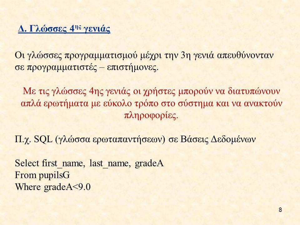 8 Δ. Γλώσσες 4 ης γενιάς Οι γλώσσες προγραμματισμού μέχρι την 3η γενιά απευθύνονταν σε προγραμματιστές – επιστήμονες. Με τις γλώσσες 4ης γενιάς οι χρή