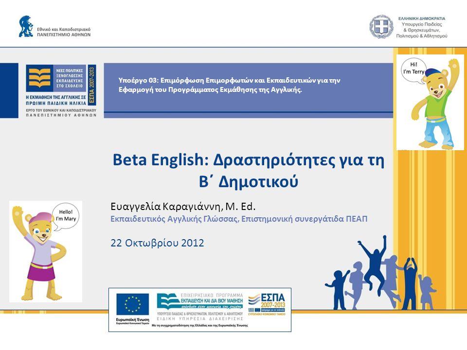 Τι πρέπει να γνωρίζω: ● Τα περιεχόμενα του κάθε κύκλουπεριεχόμενα ● γλωσσικούς στόχους ● παιδαγωγικούς στόχους ● προτεινόμενο διδακτικό χρόνο ● υλικά και μέσα Beta English