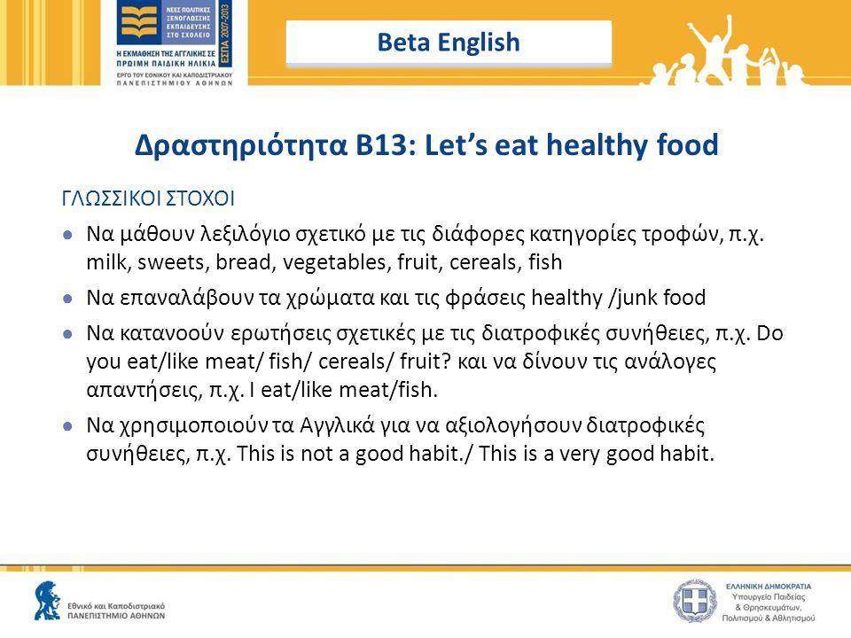 Δραστηριότητα B13: Let's eat healthy food ΓΛΩΣΣΙΚΟΙ ΣΤΟΧΟΙ ● Να μάθουν λεξιλόγιο σχετικό με τις διάφορες κατηγορίες τροφών, π.χ. milk, sweets, bread,