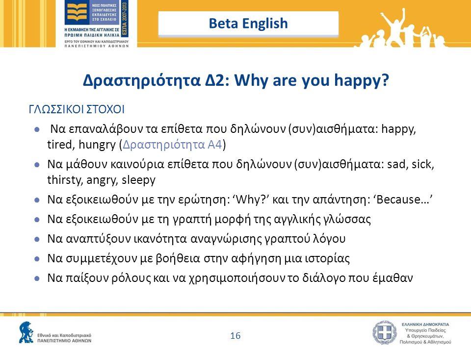 Δραστηριότητα Δ2: Why are you happy? 16 Beta English ΓΛΩΣΣΙΚΟΙ ΣΤΟΧΟΙ ● Να επαναλάβουν τα επίθετα που δηλώνουν (συν)αισθήματα: happy, tired, hungry (Δ