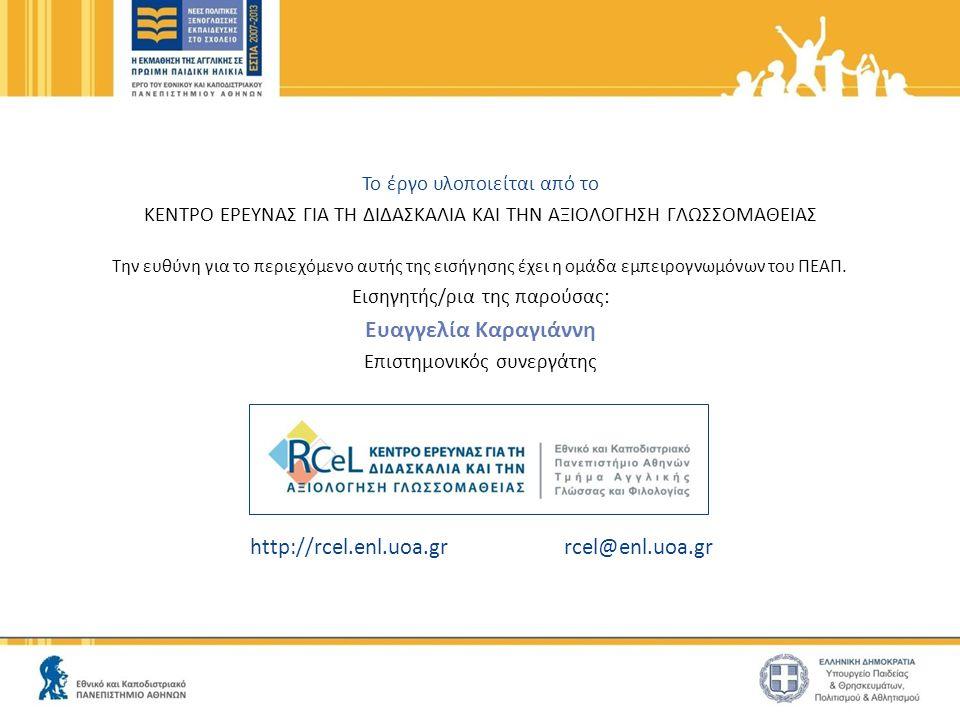 http://rcel.enl.uoa.gr rcel@enl.uoa.gr Το έργο υλοποιείται από το ΚΕΝΤΡΟ ΕΡΕΥΝΑΣ ΓΙΑ ΤΗ ΔΙΔΑΣΚΑΛΙΑ ΚΑΙ ΤΗΝ ΑΞΙΟΛΟΓΗΣΗ ΓΛΩΣΣΟΜΑΘΕΙΑΣ Την ευθύνη για το