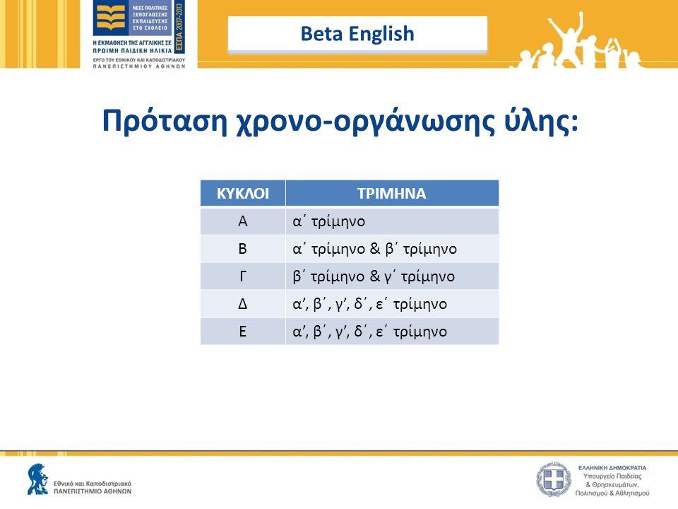 Πρόταση χρονο-οργάνωσης ύλης: ΚΥΚΛΟΙΤΡΙΜΗΝΑ Αα΄ τρίμηνο Βα΄ τρίμηνο & β΄ τρίμηνο Γβ΄ τρίμηνο & γ΄ τρίμηνο Δα', β΄, γ', δ΄, ε΄ τρίμηνο Ε Beta English
