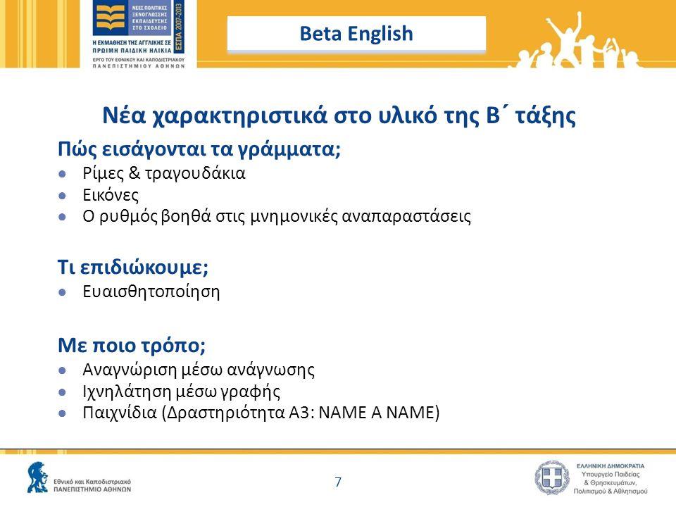 7 Νέα χαρακτηριστικά στο υλικό της Β ΄ τάξης Beta English Πώς εισάγονται τα γράμματα; ● Ρίμες & τραγουδάκια ● Εικόνες ● Ο ρυθμός βοηθά στις μνημονικές