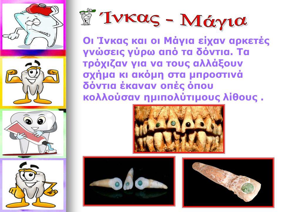 Οι Ίνκας και οι Μάγια είχαν αρκετές γνώσεις γύρω από τα δόντια. Τα τρόχιζαν για να τους αλλάξουν σχήμα κι ακόμη στα μπροστινά δόντια έκαναν οπές όπου