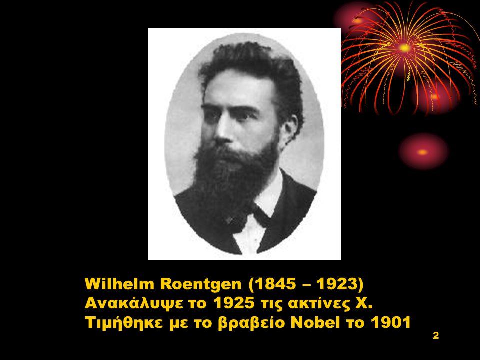 Wilhelm Roentgen (1845 – 1923) Ανακάλυψε το 1925 τις ακτίνες Χ. Τιμήθηκε με το βραβείο Nobel το 1901 2