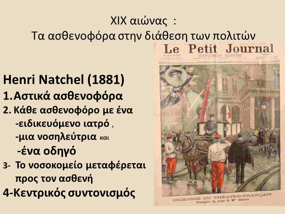 ΧΙΧ αιώνας : Τα ασθενοφόρα στην διάθεση των πολιτών Henri Natchel (1881) 1.Αστικά ασθενοφόρα 2.Κάθε ασθενοφόρο με ένα -ειδικευόμενο ιατρό, -μια νοσηλεύτρια και -ένα οδηγό 3- Το νοσοκομείο μεταφέρεται προς τον ασθενή 4-Κεντρικός συντονισμός