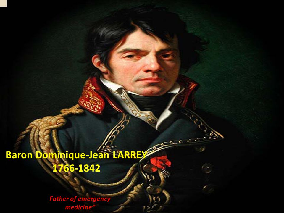 Baron Dominique-Jean LARREY 1766-1842 Father of emergency medicine""