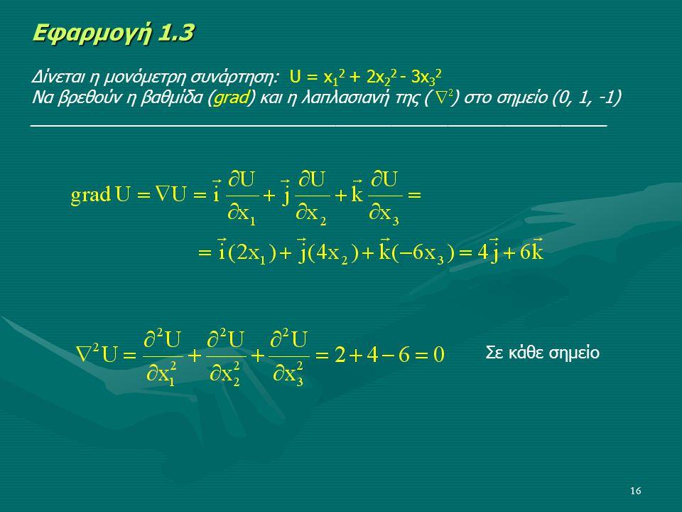 16 Εφαρμογή 1.3 Δίνεται η μονόμετρη συνάρτηση: U = x 1 2 + 2x 2 2 - 3x 3 2 Να βρεθούν η βαθμίδα (grad) και η λαπλασιανή της ( ) στο σημείο (0, 1, -1)