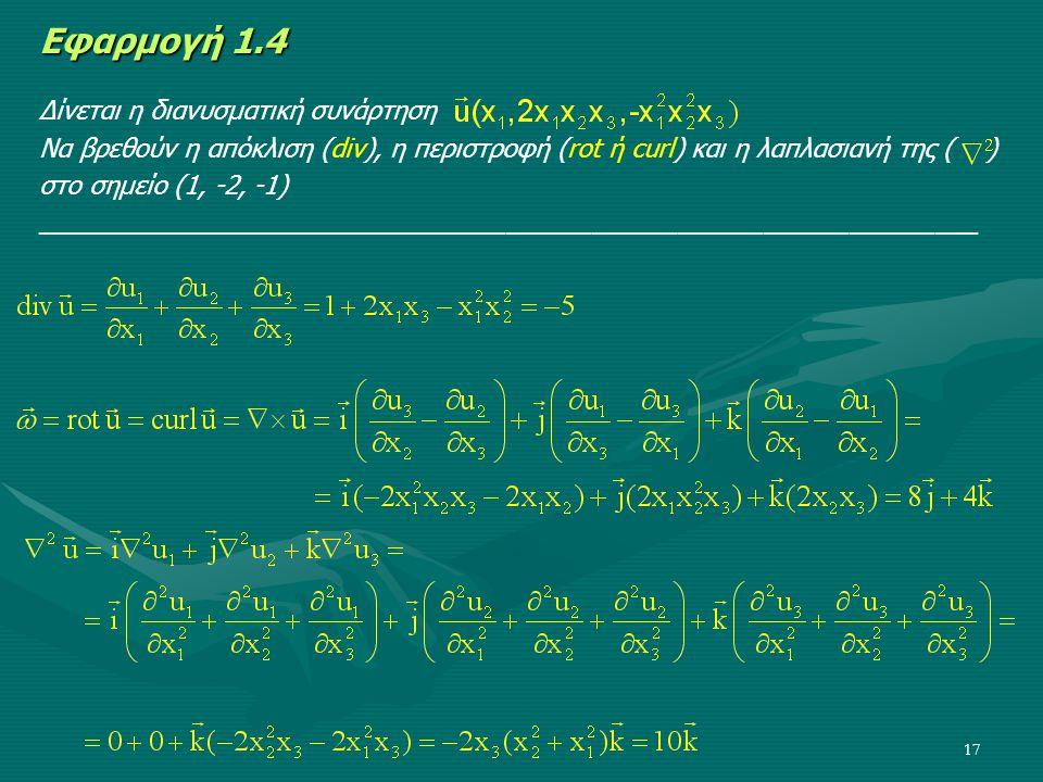 17 Εφαρμογή 1.4 Δίνεται η διανυσματική συνάρτηση Να βρεθούν η απόκλιση (div), η περιστροφή (rot ή curl) και η λαπλασιανή της ( ) στο σημείο (1, -2, -1