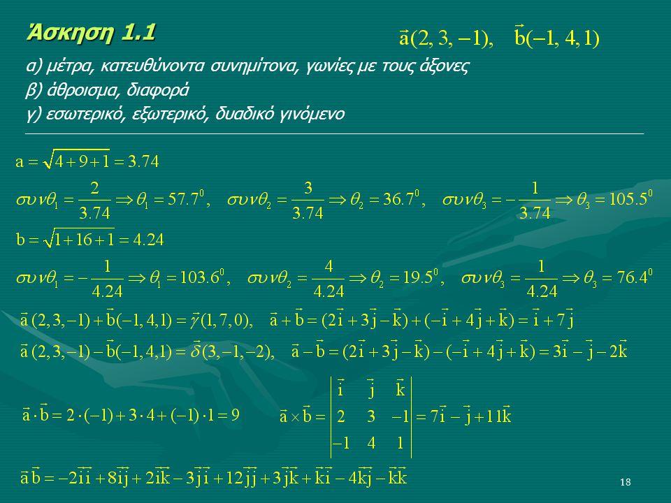 18 Άσκηση 1.1 α) μέτρα, κατευθύνοντα συνημίτονα, γωνίες με τους άξονες β) άθροισμα, διαφορά γ) εσωτερικό, εξωτερικό, δυαδικό γινόμενο ________________