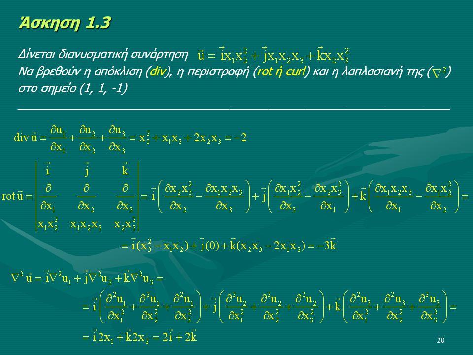 20 Άσκηση 1.3 Δίνεται διανυσματική συνάρτηση Να βρεθούν η απόκλιση (div), η περιστροφή (rot ή curl) και η λαπλασιανή της ( ) στο σημείο (1, 1, -1) ___