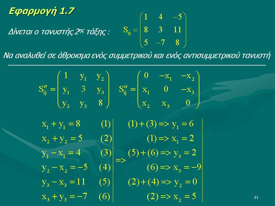 31 Εφαρμογή 1.7 Δίνεται ο τανυστής 2 ης τάξης : Να αναλυθεί σε άθροισμα ενός συμμετρικού και ενός αντισυμμετρικού τανυστή ____________________________