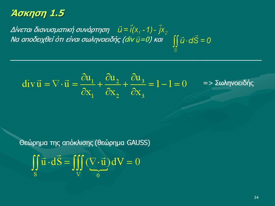 34 Άσκηση 1.5 Δίνεται διανυσματική συνάρτηση Να αποδειχθεί ότι είναι σωληνοειδής (div =0) και ________________________________________________________