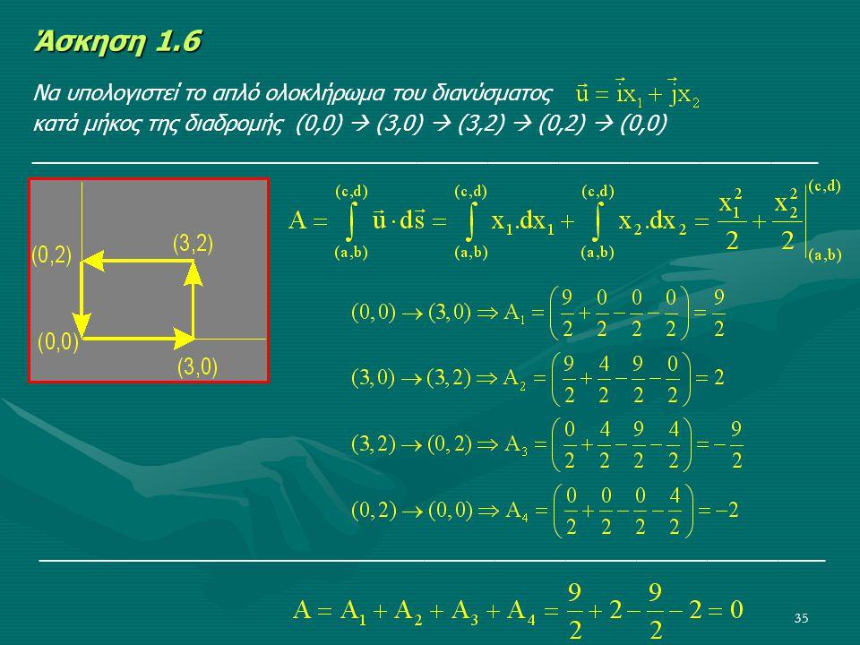 35 Άσκηση 1.6 Να υπολογιστεί το απλό ολοκλήρωμα του διανύσματος κατά μήκος της διαδρομής (0,0)  (3,0)  (3,2)  (0,2)  (0,0) _______________________