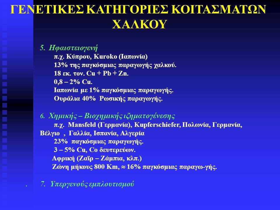 ΓΕΝΕΤΙΚΕΣ ΚΑΤΗΓΟΡΙΕΣ ΚΟΙΤΑΣΜΑΤΩΝ ΧΑΛΚΟΥ 5. Hφαιστειογενή π.χ. Κύπρου, Kuroko (Ιαπωνία) 13% της παγκόσμιας παραγωγής χαλκού. 18 εκ. τον. Cu + Pb + Zn.