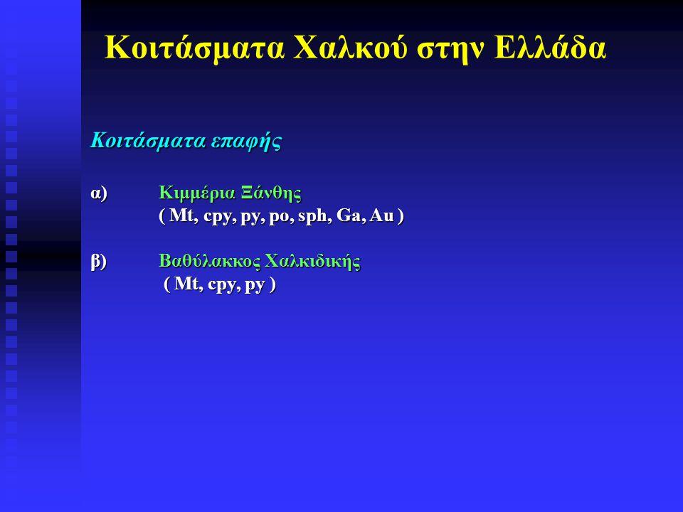 Κοιτάσματα Χαλκού στην Ελλάδα Kοιτάσματα επαφής α)Κιμμέρια Ξάνθης ( Mt, cpy, py, po, sph, Ga, Au ) β)Βαθύλακκος Χαλκιδικής ( Mt, cpy, py ) ( Mt, cpy,