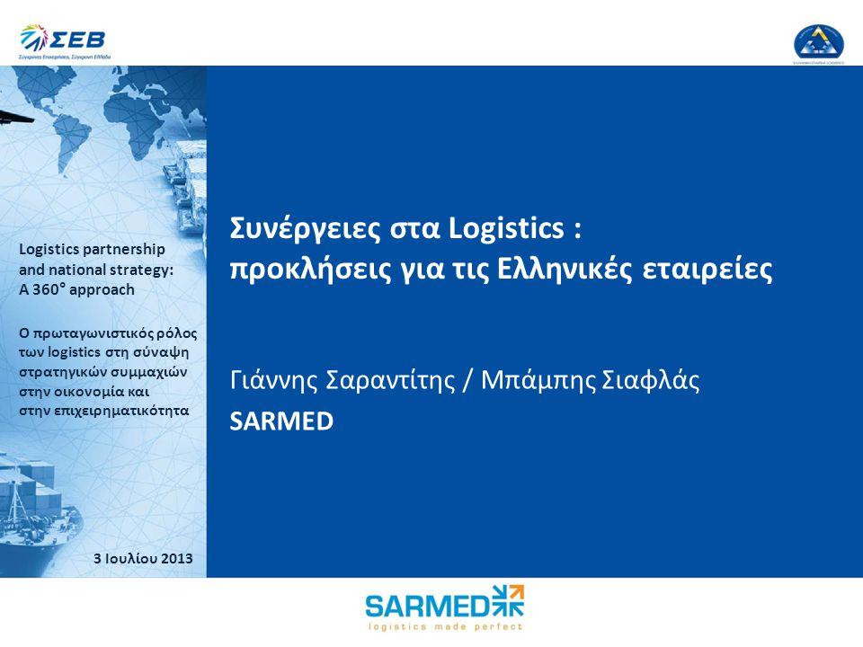 Logistics partnership and national strategy: A 360° approach Ο πρωταγωνιστικός ρόλος των logistics στη σύναψη στρατηγικών συμμαχιών στην οικονομία και στην επιχειρηματικότητα 3 Ιουλίου 2013 Kλικ για επεξεργασία του τίτλου Κάντε κλικ για να επεξεργαστείτε τον υπότιτλο του υποδείγματος Speaker's Logo 3 Ιουλίου 2013 Logistics partnership and national strategy: A 360° approach Ο πρωταγωνιστικός ρόλος των logistics στη σύναψη στρατηγικών συμμαχιών στην οικονομία και στην επιχειρηματικότητα Speaker's Logo Συνέργειες στα Logistics : προκλήσεις για τις Ελληνικές εταιρείες Γιάννης Σαραντίτης / Μπάμπης Σιαφλάς SARMED