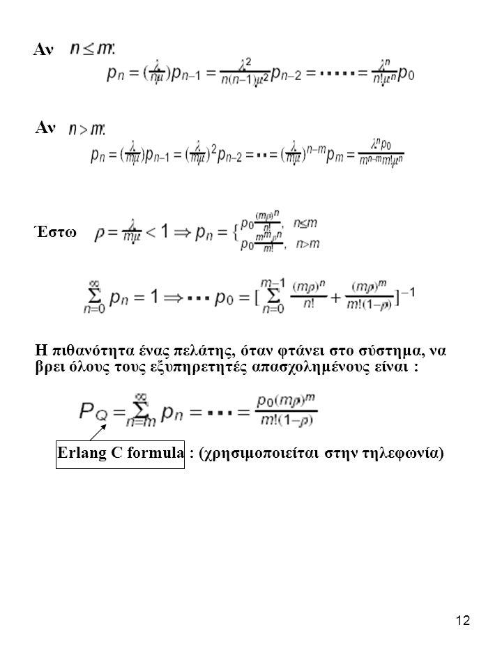 12 Αν Έστω Η πιθανότητα ένας πελάτης, όταν φτάνει στο σύστημα, να βρει όλους τους εξυπηρετητές απασχολημένους είναι : Erlang C formula : (χρησιμοποιείται στην τηλεφωνία)