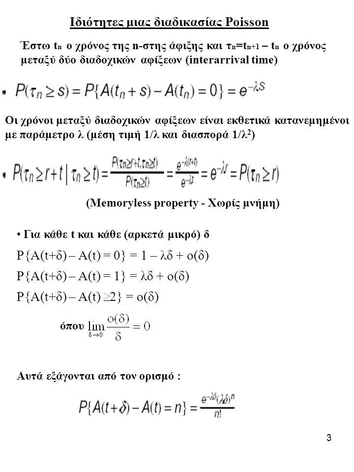 4 Εαν A 1 (t), A 2 (t),.....,Α κ (t) είναι ανεξάρτητες διαδικασίες Poisson με ρυθμούς λ 1,λ 2,....λ κ αντίστοιχα, τότε η Α 1 (t)+A 2 (t)+…+A κ (t) είναι διαδικασία Poisson με ρυθμό λ 1 +λ 2 +...+λ κ Εαν κάθε άφιξη μιας διαδικασία Poisson αποστέλλεται ανεξάρτητα στο σύστημα 1 με πιθανότητα p και στο σύστημα 2 με πιθανότητα 1-p, τότε οι αφίξεις στο κάθε σύστημα είναι Poisson και ανεξάρτητες (random splitting).