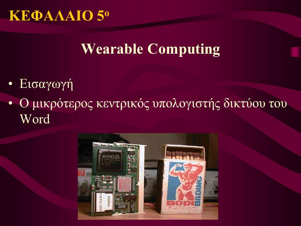 ΚΕΦΑΛΑΙΟ 5 ο Wearable Computing Εισαγωγή Ο μικρότερος κεντρικός υπολογιστής δικτύου του Word