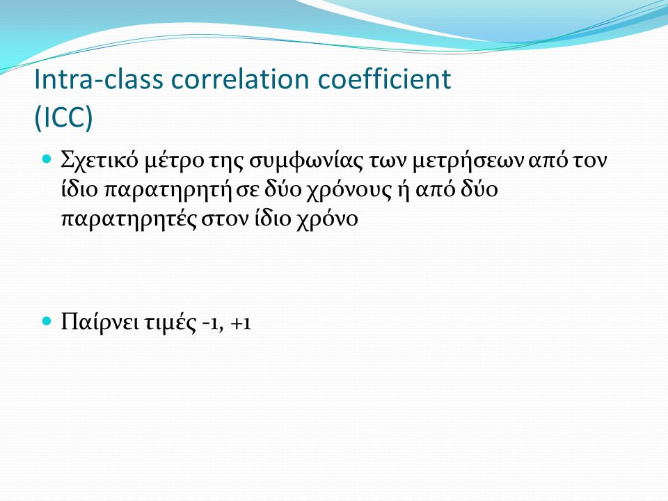 Intra-class correlation coefficient (ICC) Σχετικό μέτρο της συμφωνίας των μετρήσεων από τον ίδιο παρατηρητή σε δύο χρόνους ή από δύο παρατηρητές στον