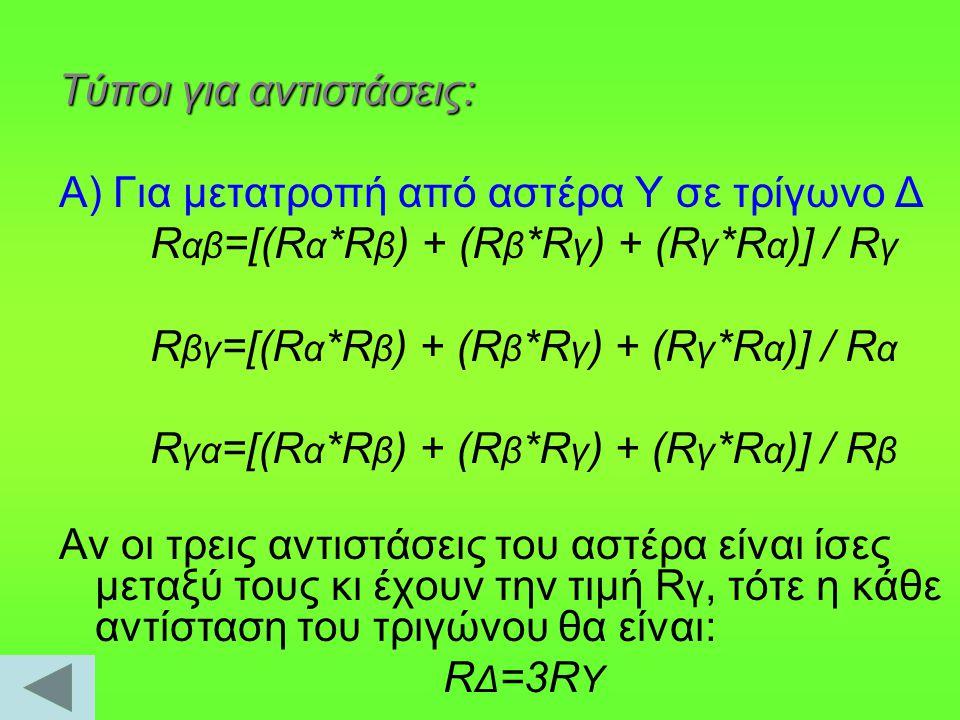 Β) Για μετατροπή από τρίγωνο Δ σε αστέρα Υ R α =(R αβ *R αγ ) / (R αβ +R βγ +R γα ) R β =(R αβ *R βγ ) / (R αβ +R βγ +R γα ) Rγ=(Rβγ*Rαγ) / (Rαβ+Rβγ+Rγα) Αν οι τρεις αντιστάσεις του τριγώνου είναι ίσες μεταξύ τους κι έχουν την τιμή RΔ, τότε η κάθε αντίσταση του αστέρα θα έχει την τιμή: R Υ =⅓R Δ