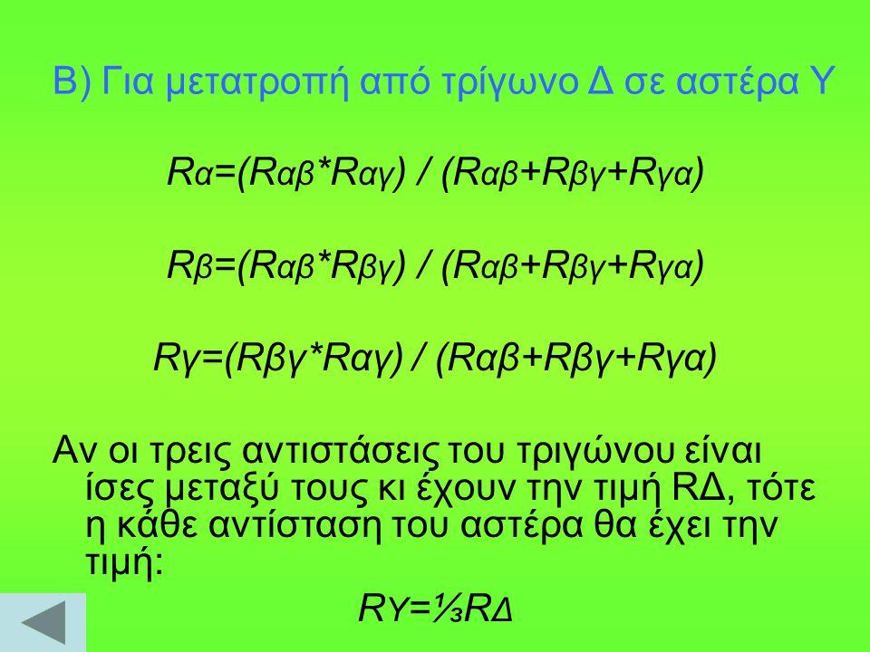 Β) Για μετατροπή από τρίγωνο Δ σε αστέρα Υ R α =(R αβ *R αγ ) / (R αβ +R βγ +R γα ) R β =(R αβ *R βγ ) / (R αβ +R βγ +R γα ) Rγ=(Rβγ*Rαγ) / (Rαβ+Rβγ+R