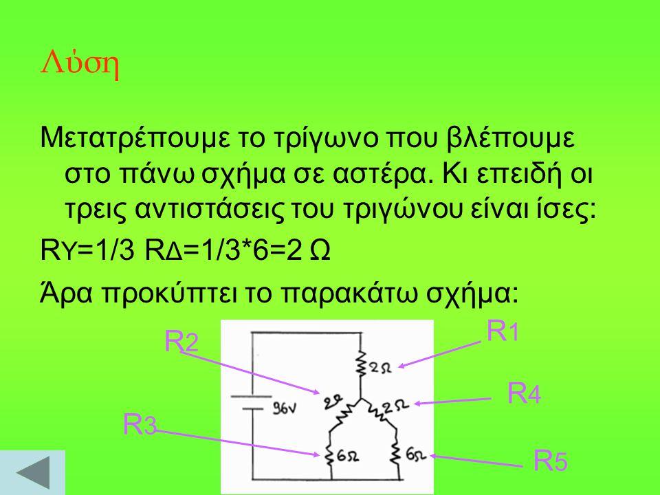 Λύση Μετατρέπουμε το τρίγωνο που βλέπουμε στο πάνω σχήμα σε αστέρα. Κι επειδή οι τρεις αντιστάσεις του τριγώνου είναι ίσες: R Y =1/3 R Δ =1/3*6=2 Ω Άρ