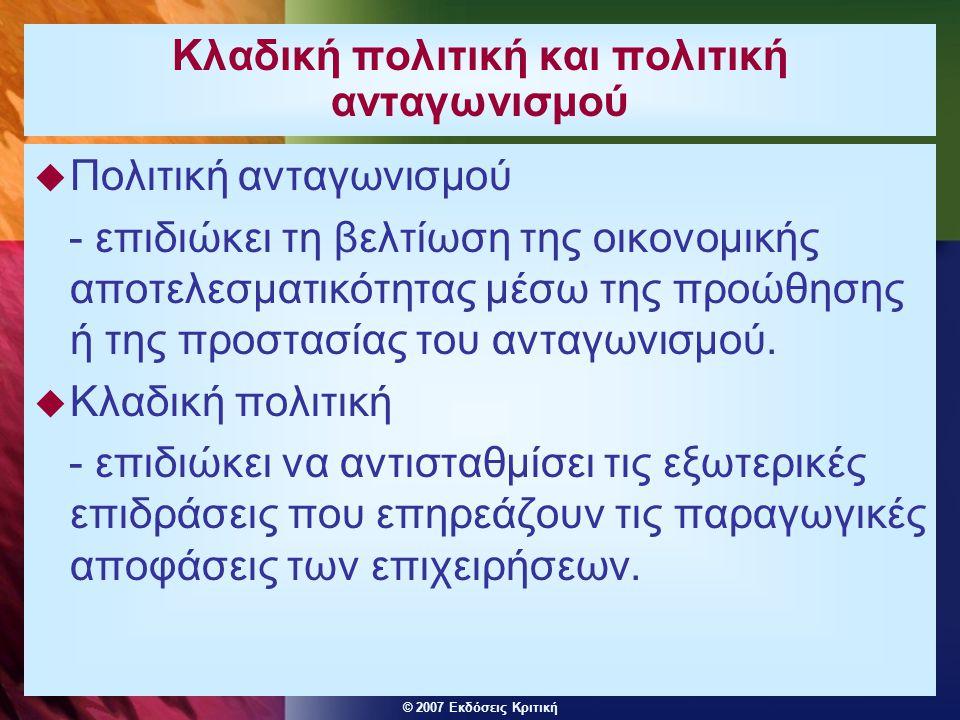© 2007 Εκδόσεις Κριτική Κλαδική πολιτική και πολιτική ανταγωνισμού  Πολιτική ανταγωνισμού - επιδιώκει τη βελτίωση της οικονομικής αποτελεσματικότητας μέσω της προώθησης ή της προστασίας του ανταγωνισμού.