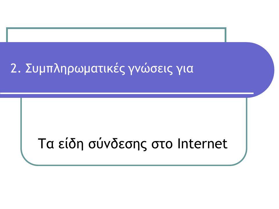 Τα είδη σύνδεσης στο Internet 2. Συμπληρωματικές γνώσεις για