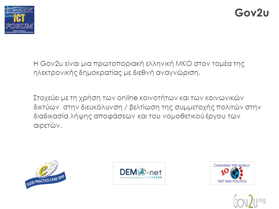 Gov2u Η Gov2u είναι μια πρωτοποριακή ελληνική ΜΚΟ στον τομέα της ηλεκτρονικής δημοκρατίας με διεθνή αναγνώριση.