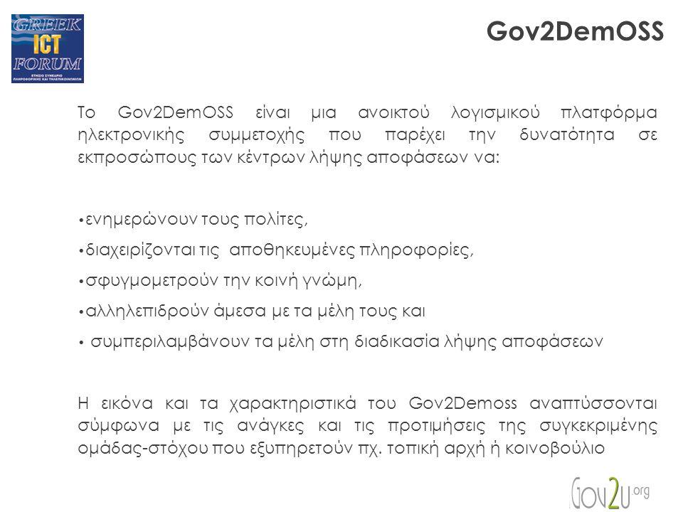 Gov2DemOSS Το Gov2DemOSS είναι μια ανοικτού λογισμικού πλατφόρμα ηλεκτρονικής συμμετοχής που παρέχει την δυνατότητα σε εκπροσώπους των κέντρων λήψης αποφάσεων να: ενημερώνουν τους πολίτες, διαχειρίζονται τις αποθηκευμένες πληροφορίες, σφυγμομετρούν την κοινή γνώμη, αλληλεπιδρούν άμεσα με τα μέλη τους και συμπεριλαμβάνουν τα μέλη στη διαδικασία λήψης αποφάσεων Η εικόνα και τα χαρακτηριστικά του Gov2Demoss αναπτύσσονται σύμφωνα με τις ανάγκες και τις προτιμήσεις της συγκεκριμένης ομάδας-στόχου που εξυπηρετούν πχ.