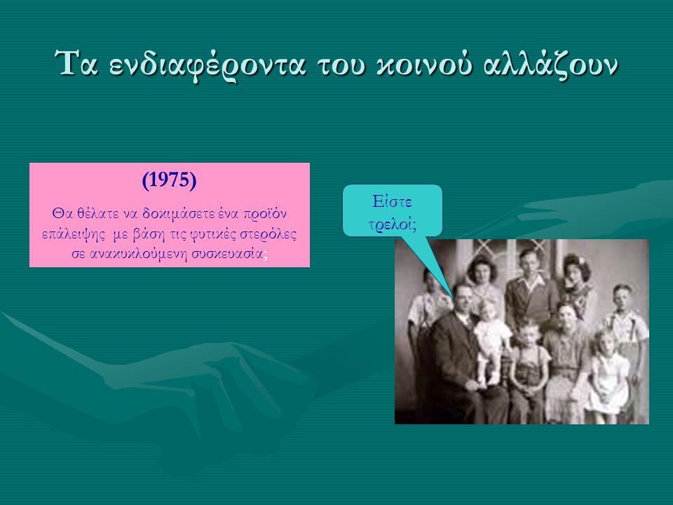Τα ενδιαφέροντα του κοινού αλλάζουν (1975) Θα θέλατε να δοκιμάσετε ένα ρόφημα γιαουρτιού με φυτικές στερόλες σε ανακυκλούμενη συσκευασία; Είσαι τρελός; (2006) Θα θέλατε να δοκιμάσετε ένα ρόφημα γιαουρτιού με φυτικές στερόλες σε ανακυκλούμενη συσκευασία; Εδώ και τώρα.