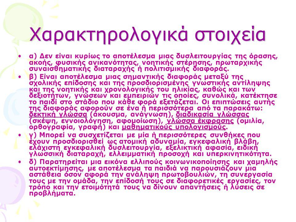 Μαθησιακές δυσκολίες και ψυχικές διαταραχές «Οι μαθησιακές δυσκολίες θεωρείται ότι αποτελούν την αρχή ενός συνεχούς ψυχικών διαταραχών, που ακολουθούν το άτομο σε ολόκληρη τη ζωή του και έχουν συσχετιστεί με ένα ευρύ φάσμα ψυχικών διαταραχών» (Αναγνωστόπουλος, 2001, σ.