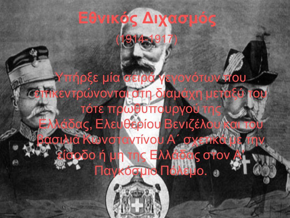 Εθνικός Διχασμός (1914-1917) Υπήρξε μία σειρά γεγονότων που επικεντρώνονται στη διαμάχη μεταξύ του τότε πρωθυπουργού της Ελλάδας, Ελευθερίου Βενιζέλου και του βασιλιά Κωνσταντίνου Α΄ σχετικά με την είσοδο ή μη της Ελλάδας στον Α Παγκόσμιο Πόλεμο.