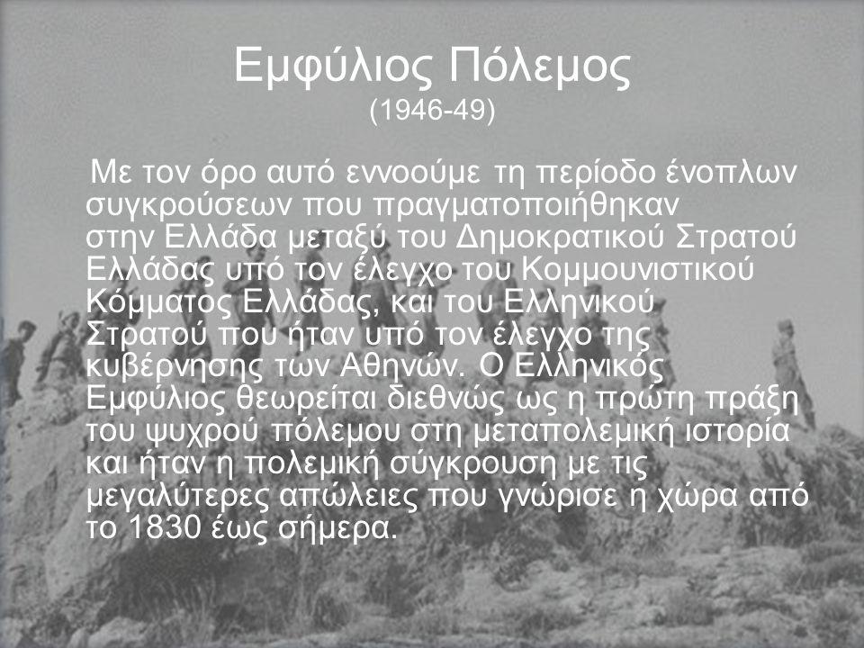 Εμφύλιος Πόλεμος (1946-49) Με τον όρο αυτό εννοούμε τη περίοδο ένοπλων συγκρούσεων που πραγματοποιήθηκαν στην Ελλάδα μεταξύ του Δημοκρατικού Στρατού Ελλάδας υπό τον έλεγχο του Κομμουνιστικού Κόμματος Ελλάδας, και του Ελληνικού Στρατού που ήταν υπό τον έλεγχο της κυβέρνησης των Αθηνών.