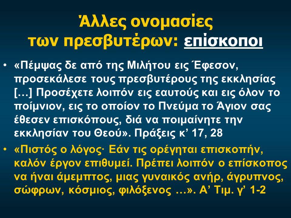 Άλλες ονομασίες των πρεσβυτέρων: επίσκοποι «Πέμψας δε από της Μιλήτου εις Έφεσον, προσεκάλεσε τους πρεσβυτέρους της εκκλησίας […] Προσέχετε λοιπόν εις εαυτούς και εις όλον το ποίμνιον, εις το οποίον το Πνεύμα το Άγιον σας έθεσεν επισκόπους, διά να ποιμαίνητε την εκκλησίαν του Θεού».