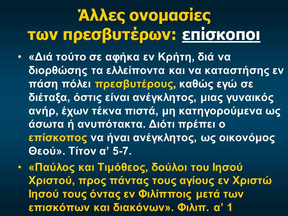 Άλλες ονομασίες των πρεσβυτέρων: επίσκοποι «Διά τούτο σε αφήκα εν Κρήτη, διά να διορθώσης τα ελλείποντα και να καταστήσης εν πάση πόλει πρεσβυτέρους, καθώς εγώ σε διέταξα, όστις είναι ανέγκλητος, μιας γυναικός ανήρ, έχων τέκνα πιστά, μη κατηγορούμενα ως άσωτα ή ανυπότακτα.