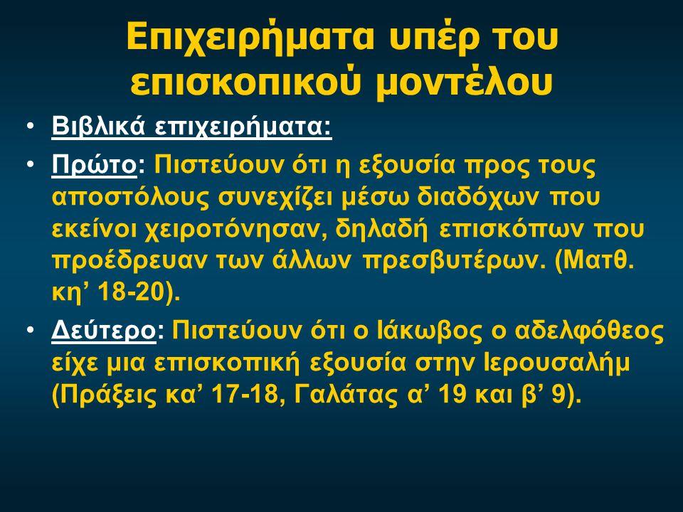 Επιχειρήματα υπέρ του επισκοπικού μοντέλου Βιβλικά επιχειρήματα: Πρώτο: Πιστεύουν ότι η εξουσία προς τους αποστόλους συνεχίζει μέσω διαδόχων που εκείνοι χειροτόνησαν, δηλαδή επισκόπων που προέδρευαν των άλλων πρεσβυτέρων.