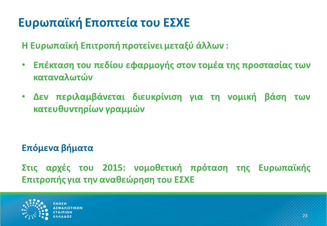 Ευρωπαϊκή Eποπτεία του ΕΣΧΕ Η Ευρωπαϊκή Επιτροπή προτείνει μεταξύ άλλων : Επέκταση του πεδίου εφαρμογής στον τομέα της προστασίας των καταναλωτών Δεν περιλαμβάνεται διευκρίνιση για τη νομική βάση των κατευθυντηρίων γραμμών Επόμενα βήματα Στις αρχές του 2015: νομοθετική πρόταση της Ευρωπαϊκής Επιτροπής για την αναθεώρηση του ΕΣΧΕ 23