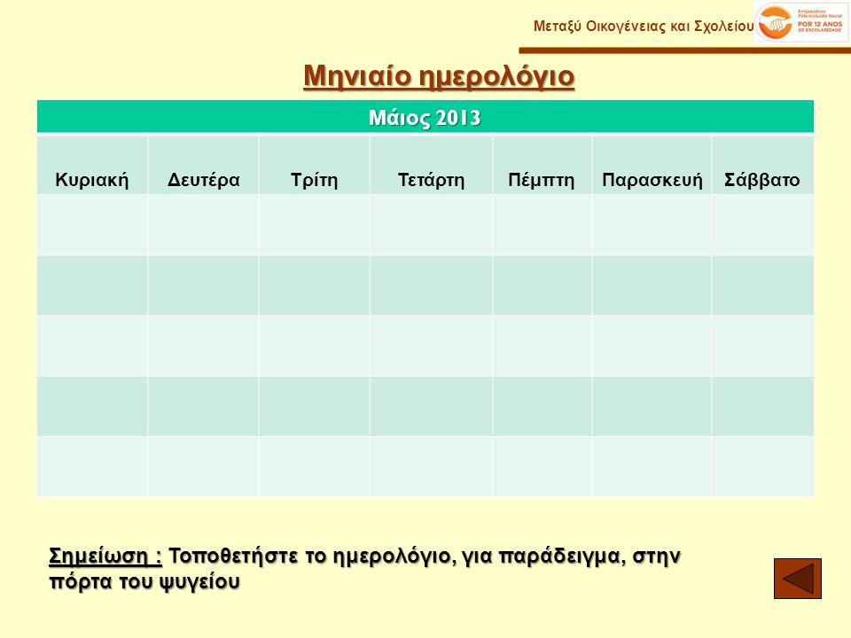 Μηνιαίο ημερολόγιο Μεταξύ Οικογένειας και Σχολείου Σημείωση : Τοποθετήστε το ημερολόγιο, για παράδειγμα, στην πόρτα του ψυγείου Μάιος 2013 ΚυριακήΔευτέραΤρίτηΤετάρτηΠέμπτηΠαρασκ ευή Σάββατο