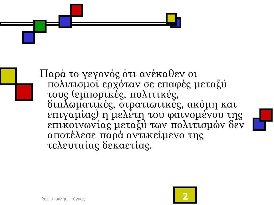 Θεμιστοκλής Γκόγκας 2 Παρά το γεγονός ότι ανέκαθεν οι πολιτισμοί ερχόταν σε επαφές μεταξύ τους (εμπορικές, πολιτικές, διπλωματικές, στρατιωτικές, ακόμ
